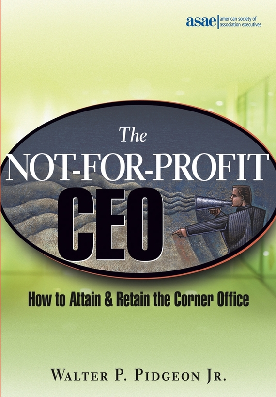 Walter P. Pidgeon, Jr. The Not-for-Profit CEO. How to Attain and Retain the Corner Office pouring for profit