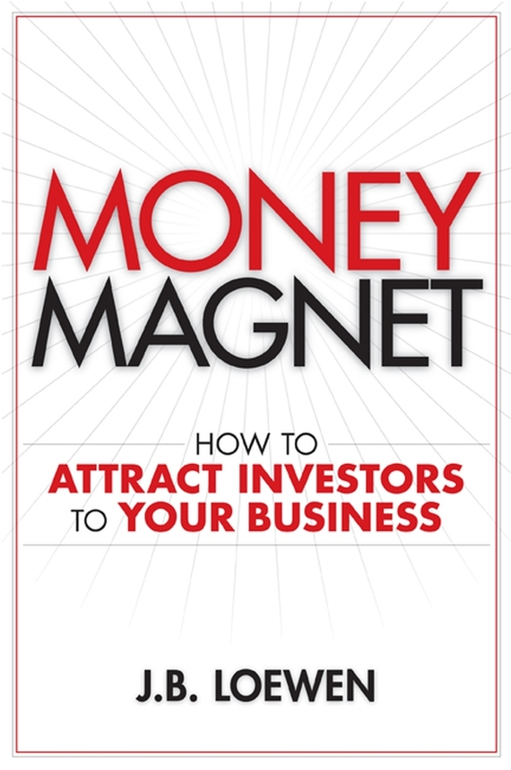 J. Loewen B. Money Magnet. How to Attract Investors to Your Business ISBN: 9780470157084 alexander green the secret of shelter island money and what matters
