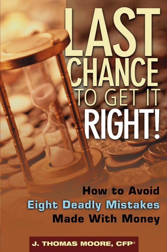J. Moore Thomas Last Chance to Get It Right!. How to Avoid Eight Deadly Mistakes Made with Money do less get more
