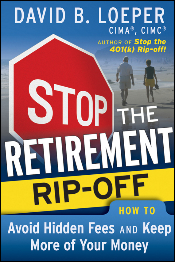 David Loeper B. Stop the Retirement Rip-off. How to Avoid Hidden Fees and Keep More of Your Money benjamin bonetti how to stress less simple ways to stop worrying and take control of your future