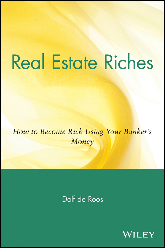 Dolf Roos de Real Estate Riches. How to Become Rich Using Your Banker's Money wendy patton making hard cash in a soft real estate market find the next high growth emerging markets buy new construction at big discounts uncover hidden properties raise private funds when bank lending is tight