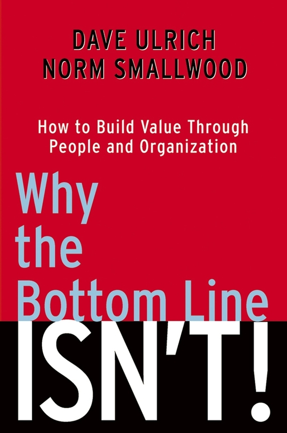 Dave  Ulrich Why the Bottom Line Isn't!. How to Build Value Through People and Organization harry kraemer m becoming the best build a world class organization through values based leadership