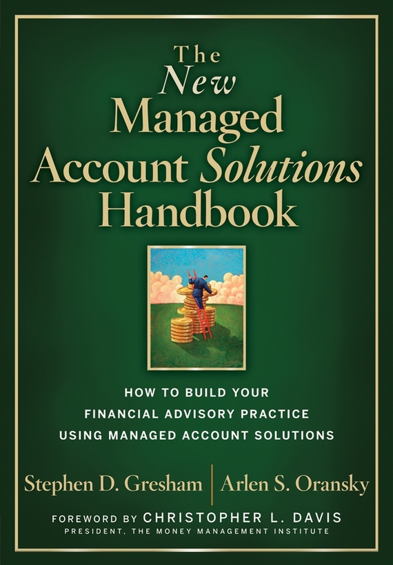 Stephen Gresham D. The New Managed Account Solutions Handbook. How to Build Your Financial Advisory Practice Using Managed Account Solutions mark melin h high performance managed futures the new way to diversify your portfolio