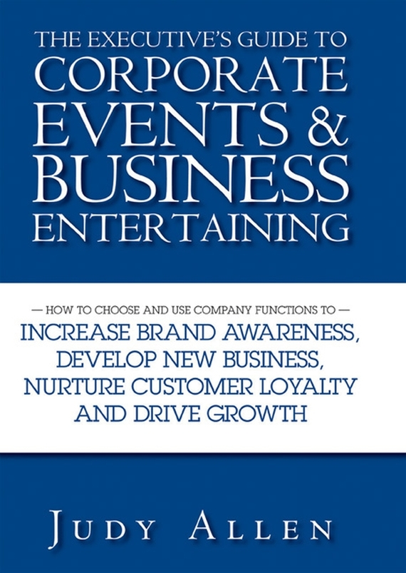 Judy  Allen The Executive's Guide to Corporate Events and Business Entertaining. How to Choose and Use Corporate Functions to Increase Brand Awareness, Develop New Business, Nurture Customer Loyalty and Drive Growth customer orientation as a basis for corporate growth