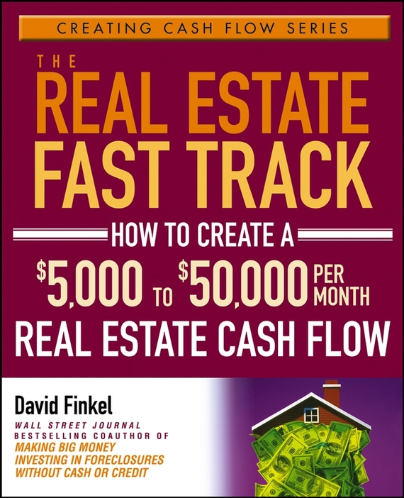 David Finkel The Real Estate Fast Track. How to Create a $5,000 to $50,000 Per Month Real Estate Cash Flow than merrill the real estate wholesaling bible the fastest easiest way to get started in real estate investing