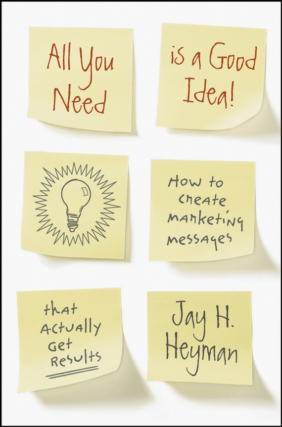 Jay Heyman H. All You Need is a Good Idea!. How to Create Marketing Messages that Actually Get Results who thought this was a good idea
