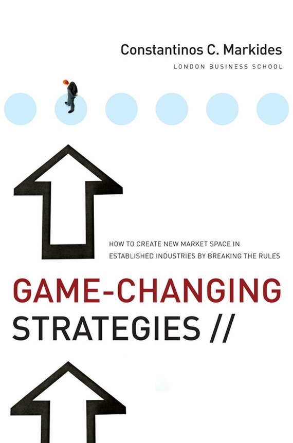 Constantinos Markides C. Game-Changing Strategies. How to Create New Market Space in Established Industries by Breaking the Rules ISBN: 9780470290941