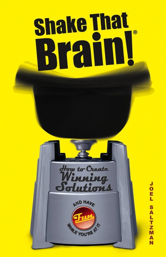 Joel  Saltzman Shake That Brain. How to Create Winning Solutions and Have Fun While You're At It
