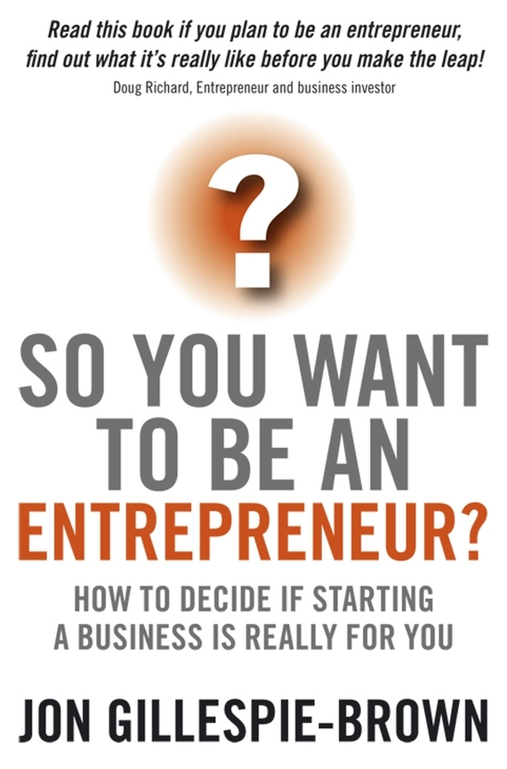 Jon Gillespie-Brown So You Want To Be An Entrepreneur?. How to decide if starting a business is really for you