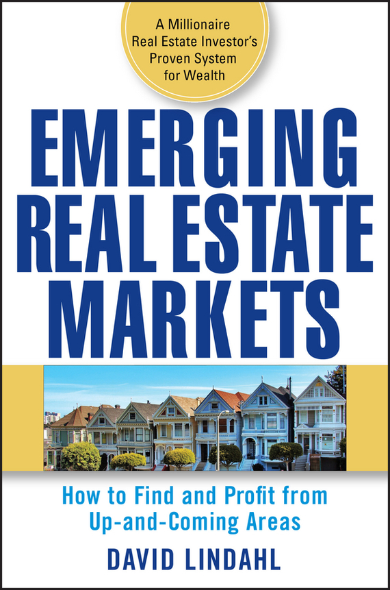 David Lindahl Emerging Real Estate Markets. How to Find and Profit from Up-and-Coming Areas than merrill the real estate wholesaling bible the fastest easiest way to get started in real estate investing