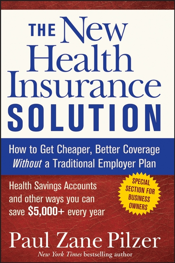Paul Pilzer Zane The New Health Insurance Solution. How to Get Cheaper, Better Coverage Without a Traditional Employer Plan