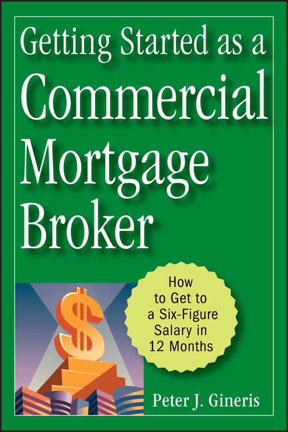 Peter Gineris J. Getting Started as a Commercial Mortgage Broker. How to Get to a Six-Figure Salary in 12 Months sherwood neiss getting started with crowdfund investing in a day for dummies