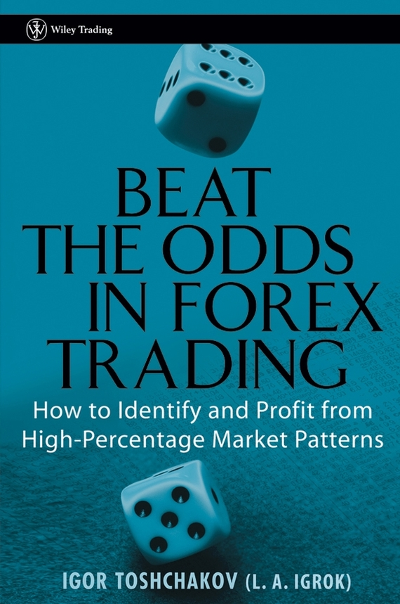 Igor Toshchakov R. Beat the Odds in Forex Trading. How to Identify and Profit from High Percentage Market Patterns ISBN: 9780470049389 ed ponsi forex patterns and probabilities trading strategies for trending and range bound markets