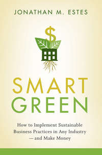 Jonathan  Estes - Smart Green. How to Implement Sustainable Business Practices in Any Industry - and Make Money