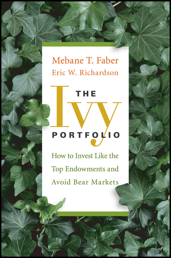 Mebane T. Faber The Ivy Portfolio. How to Invest Like the Top Endowments and Avoid Bear Markets srichander ramaswamy managing credit risk in corporate bond portfolios a practitioner s guide