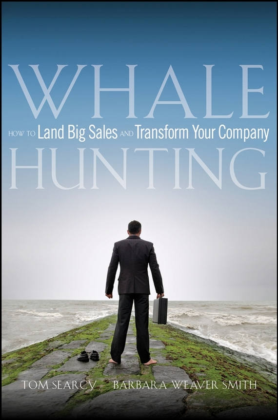 Tom Searcy Whale Hunting. How to Land Big Sales and Transform Your Company what s your corporate iq how the smartest companies learn transform lead
