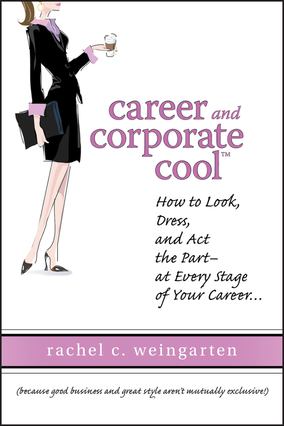 Rachel  Weingarten Career and Corporate Cool. How to Look, Dress, and Act the Part -- At Every Stage in Your Career... купить