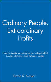David Nassar S. - Ordinary People, Extraordinary Profits. How to Make a Living as an Independent Stock, Options, and Futures Trader