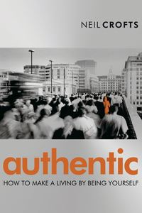 Neil  Crofts - Authentic. How to Make a Living By Being Yourself