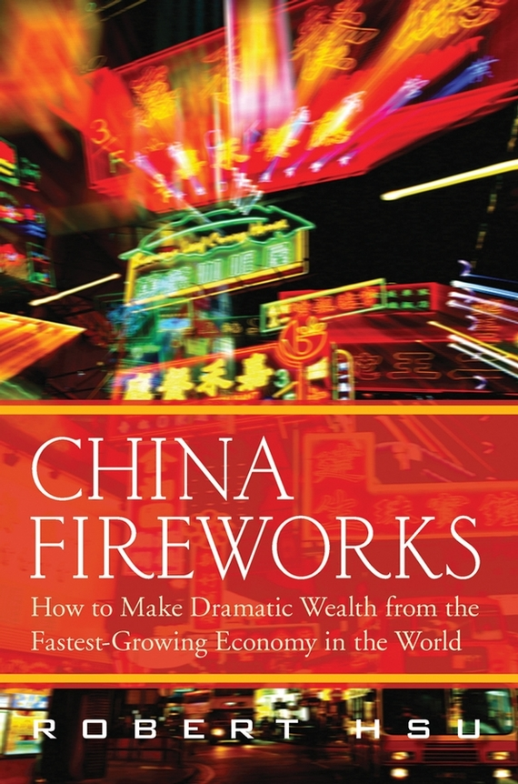 Robert Hsu China Fireworks. How to Make Dramatic Wealth from the Fastest-Growing Economy in the World norbert mindel m wealth management in the new economy investor strategies for growing protecting and transferring wealth