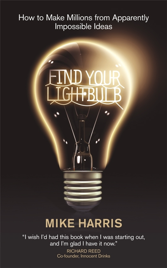Mike  Harris. Find Your Lightbulb. How to make millions from apparently impossible ideas