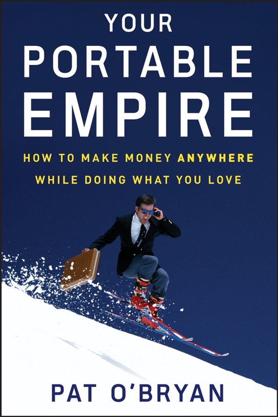 Pat  O'Bryan Your Portable Empire. How to Make Money Anywhere While Doing What You Love patrick w jordan how to make brilliant stuff that people love and make big money out of it