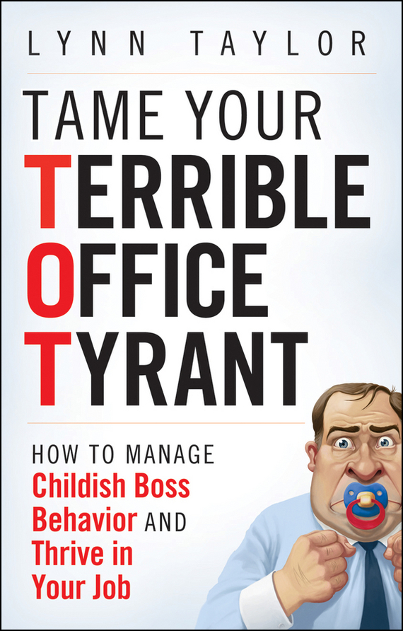 Lynn Taylor Tame Your Terrible Office Tyrant. How to Manage Childish Boss Behavior and Thrive in Your Job ISBN: 9780470498583 information management in diplomatic missions