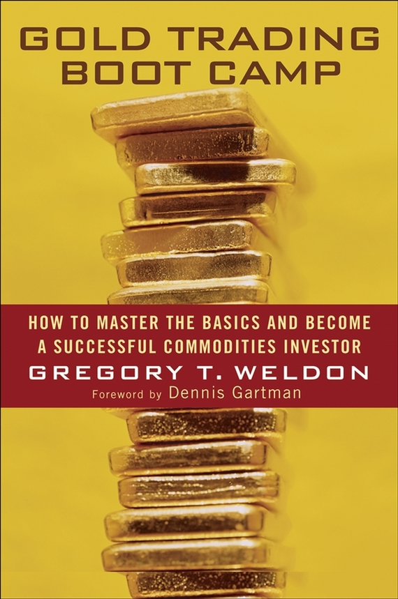 Gregory Weldon T. Gold Trading Boot Camp. How to Master the Basics and Become a Successful Commodities Investor emanuel balarie commodities for every portfolio how you can profit from the long term commodity boom