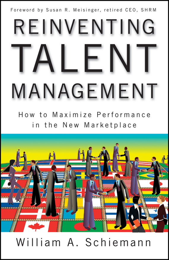 William Schiemann A. Reinventing Talent Management. How to Maximize Performance in the New Marketplace stephen denning the leader s guide to radical management reinventing the workplace for the 21st century