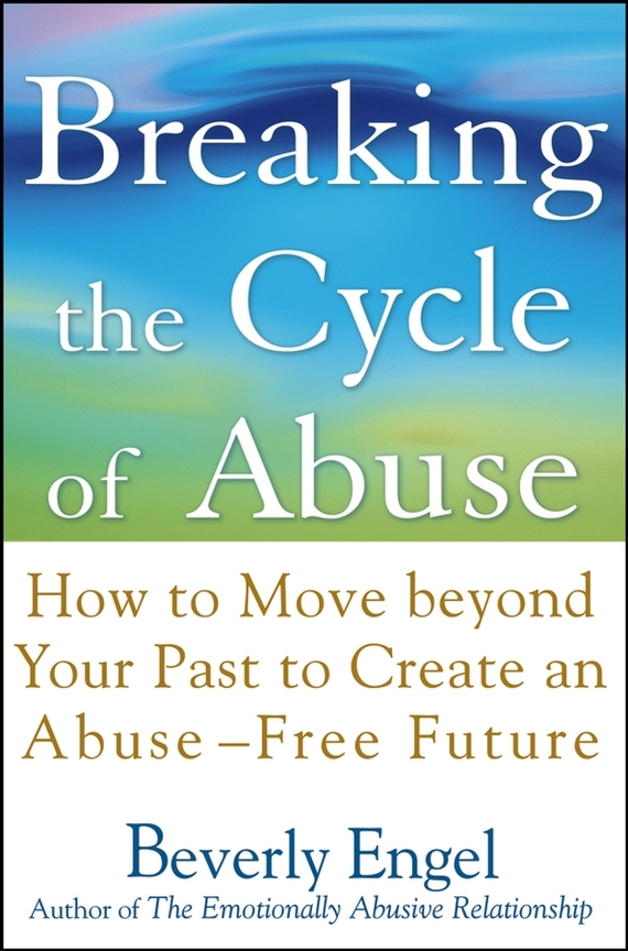 Beverly  Engel Breaking the Cycle of Abuse. How to Move Beyond Your Past to Create an Abuse-Free Future