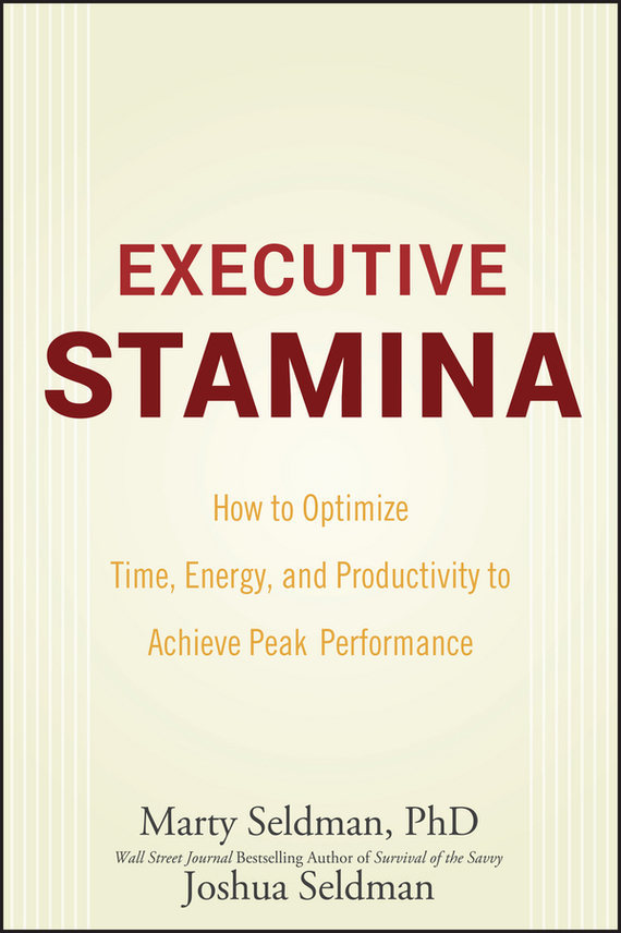 Marty Seldman Executive Stamina. How to Optimize Time, Energy, and Productivity to Achieve Peak Performance