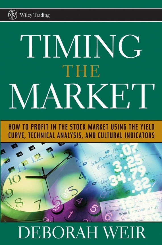 Deborah Weir Timing the Market. How to Profit in the Stock Market Using the Yield Curve, Technical Analysis, and Cultural Indicators richard arms w stop and make money how to profit in the stock market using volume and stop orders