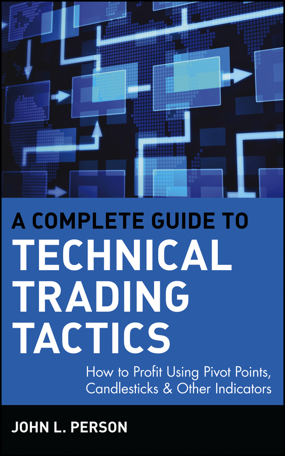 John Person L. A Complete Guide to Technical Trading Tactics. How to Profit Using Pivot Points, Candlesticks & Other Indicators julia peters tang pivot points five decisions every successful leader must make