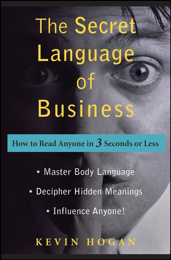 Kevin Hogan The Secret Language of Business. How to Read Anyone in 3 Seconds or Less kevin hogan the science of influence how to get anyone to say yes in 8 minutes or less
