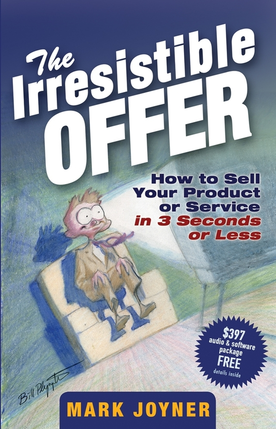 Mark Joyner The Irresistible Offer. How to Sell Your Product or Service in 3 Seconds or Less mark jeffery data driven marketing the 15 metrics everyone in marketing should know