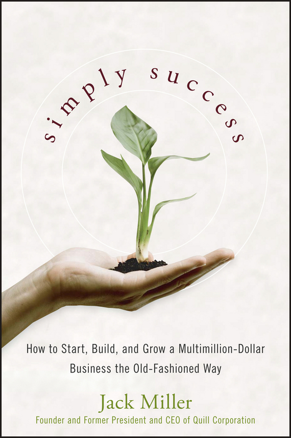 Jack Miller Simply Success. How to Start, Build and Grow a Multimillion Dollar Business the Old-Fashioned Way ISBN: 9780470280157 dave hitz how to castrate a bull unexpected lessons on risk growth and success in business