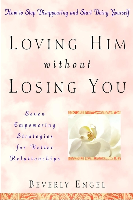 Beverly  Engel Loving Him without Losing You. How to Stop Disappearing and Start Being Yourself