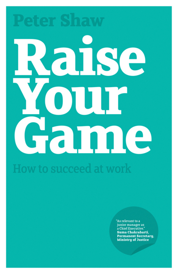 Peter Shaw J.A. Raise Your Game. How to succeed at work razi imam driven a how to strategy for unlocking your greatest potential