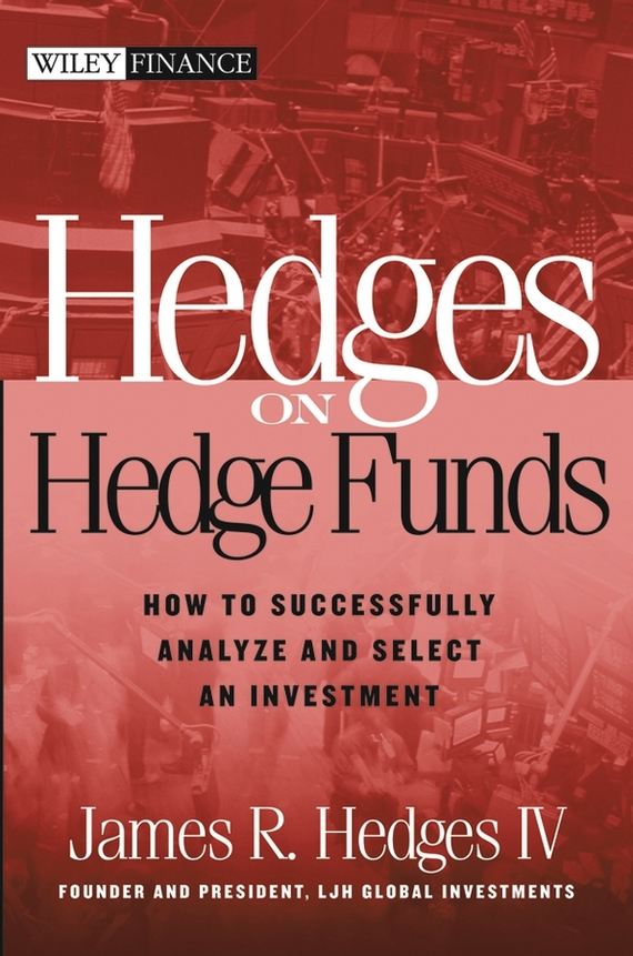 James R. Hedges, IV Hedges on Hedge Funds. How to Successfully Analyze and Select an Investment john vincent konnayil profiting from hedge funds winning strategies for the little guy