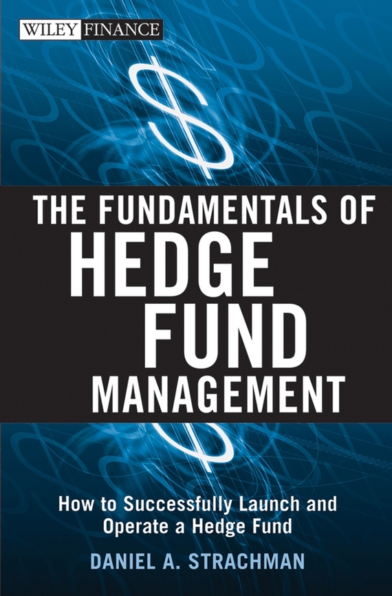 Daniel Strachman A. The Fundamentals of Hedge Fund Management. How to Successfully Launch and Operate a Hedge Fund business fundamentals