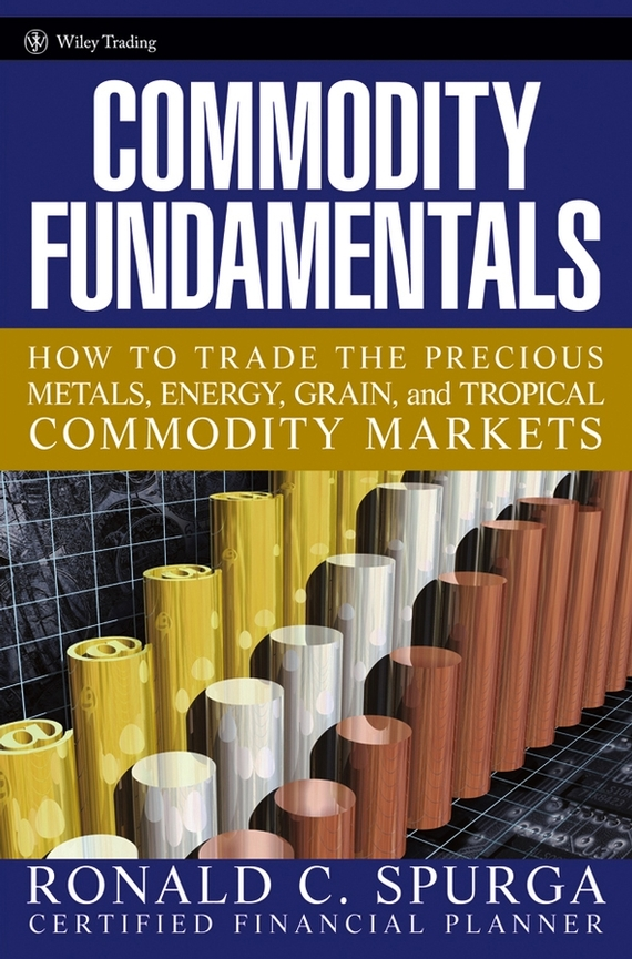 Ronald Spurga C. Commodity Fundamentals. How To Trade the Precious Metals, Energy, Grain, and Tropical Commodity Markets business fundamentals