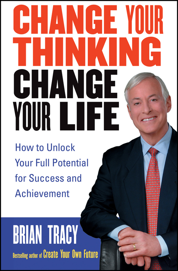 Brian Tracy Change Your Thinking, Change Your Life. How to Unlock Your Full Potential for Success and Achievement ISBN: 9780471469148 change your life