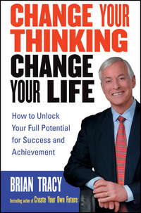 Brian  Tracy - Change Your Thinking, Change Your Life. How to Unlock Your Full Potential for Success and Achievement