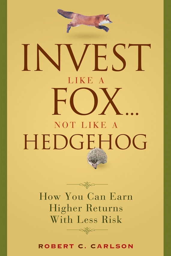 Robert Carlson C. Invest Like a Fox... Not Like a Hedgehog. How You Can Earn Higher Returns With Less Risk ISBN: 9780470167496 koning jan de high returns from low risk