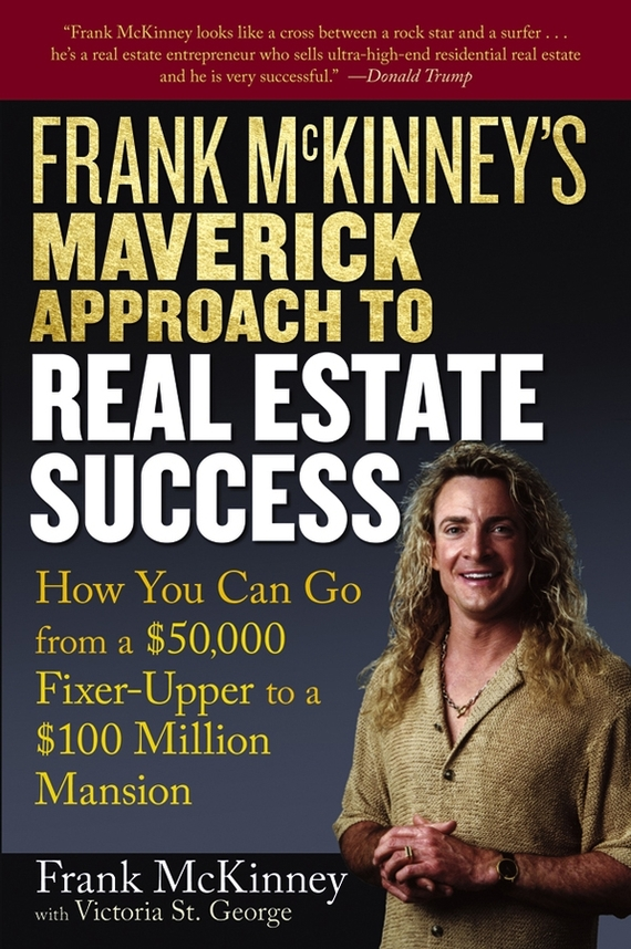 Victoria George St. Frank McKinney's Maverick Approach to Real Estate Success. How You can Go From a $50,000 Fixer-Upper to a $100 Million Mansion than merrill the real estate wholesaling bible the fastest easiest way to get started in real estate investing