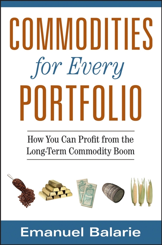 Emanuel Balarie Commodities for Every Portfolio. How You Can Profit from the Long-Term Commodity Boom ISBN: 9780470178652 christine benz morningstar guide to mutual funds five star strategies for success
