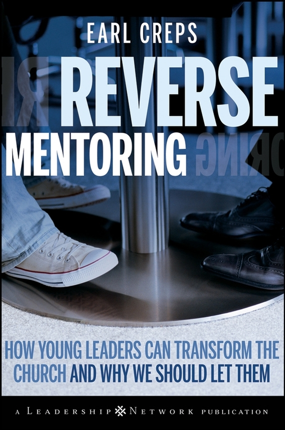 Earl Creps Reverse Mentoring. How Young Leaders Can Transform the Church and Why We Should Let Them