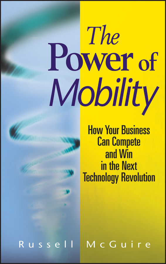 Russell  McGuire The Power of Mobility. How Your Business Can Compete and Win in the Next Technology Revolution elena samsonova the new technology of managing your life