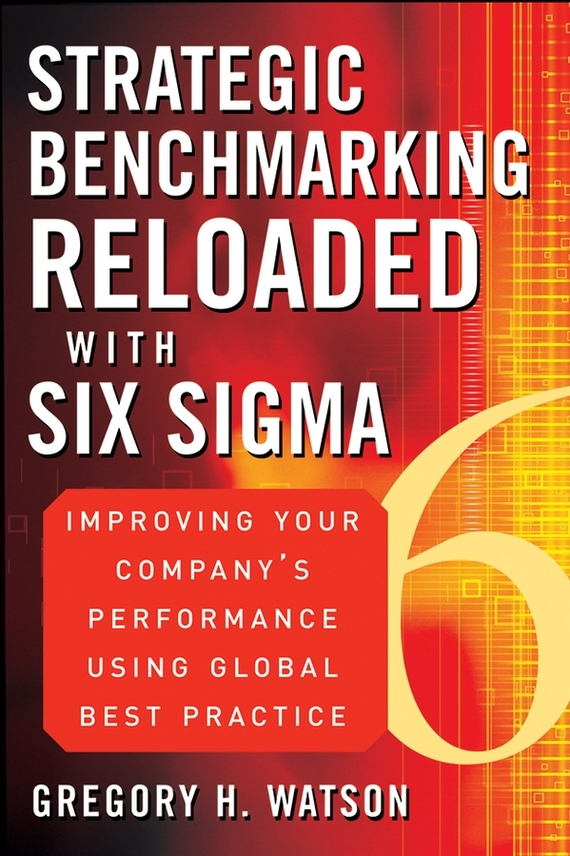 Gregory Watson H. Strategic Benchmarking Reloaded with Six Sigma. Improving Your Company's Performance Using Global Best Practice benchmarking in the kenyan and south african electricity sectors