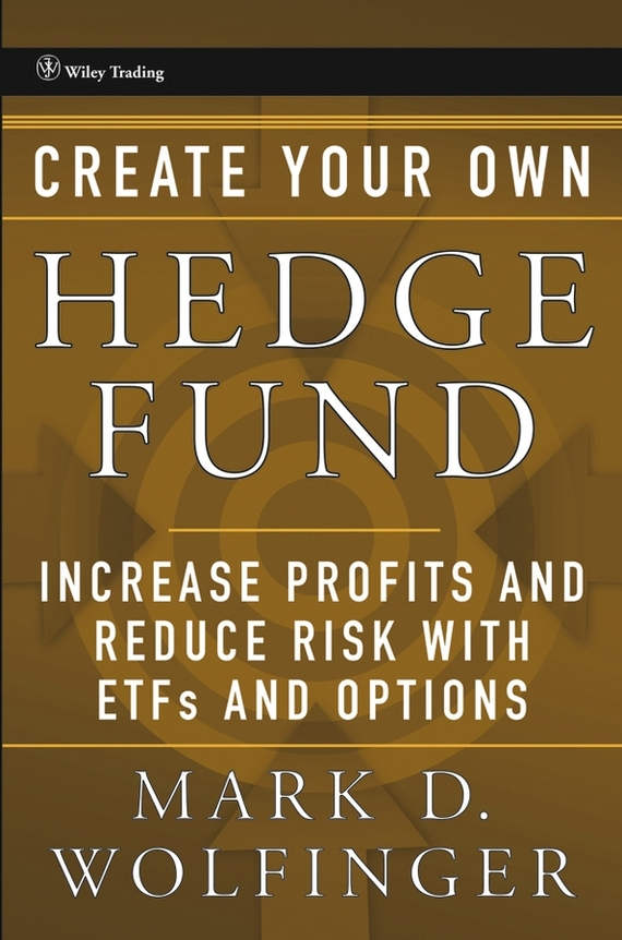 Mark Wolfinger D. Create Your Own Hedge Fund. Increase Profits and Reduce Risks with ETFs and Options sean casterline d investor s passport to hedge fund profits unique investment strategies for today s global capital markets